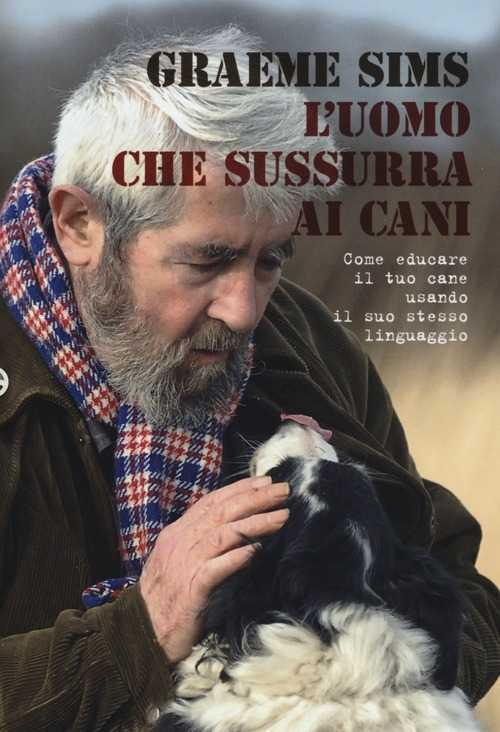 L'uomo che sussurra ai cani, come educare il tuo cane usando il suo stesso linguaggio (Graeme Sims)